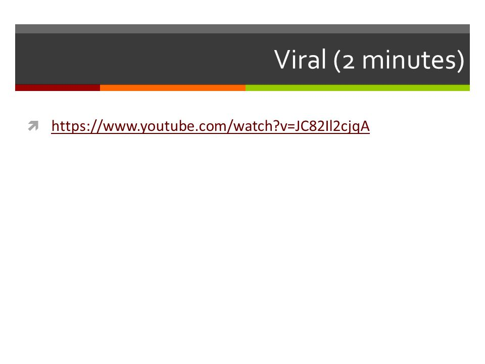 Viral (2 minutes)  https://www.youtube.com/watch v=JC82Il2cjqA https://www.youtube.com/watch v=JC82Il2cjqA