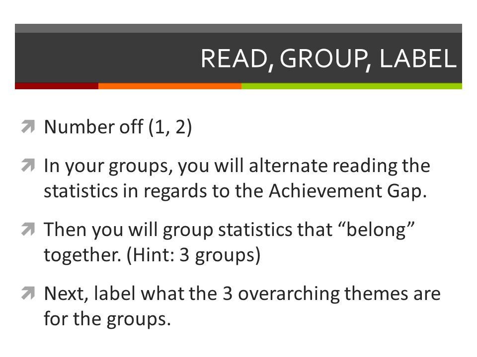 READ, GROUP, LABEL  Number off (1, 2)  In your groups, you will alternate reading the statistics in regards to the Achievement Gap.