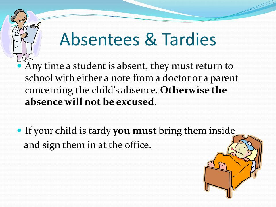 Absentees & Tardies Any time a student is absent, they must return to school with either a note from a doctor or a parent concerning the child's absence.