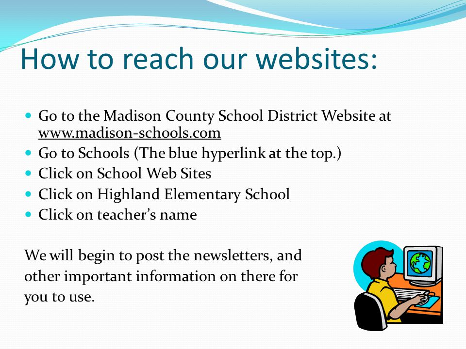 How to reach our websites: Go to the Madison County School District Website at www.madison-schools.com Go to Schools (The blue hyperlink at the top.) Click on School Web Sites Click on Highland Elementary School Click on teacher's name We will begin to post the newsletters, and other important information on there for you to use.