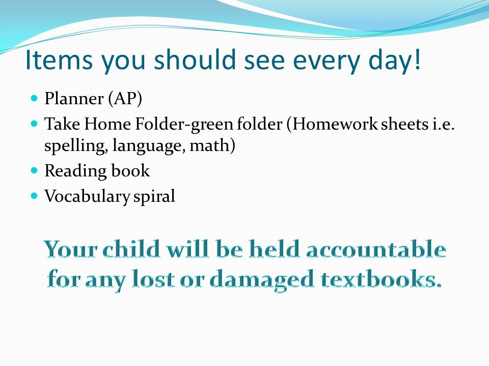 Items you should see every day. Planner (AP) Take Home Folder-green folder (Homework sheets i.e.