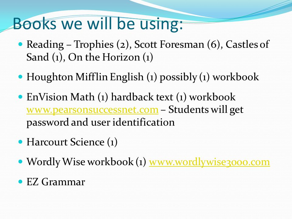 Books we will be using: Reading – Trophies (2), Scott Foresman (6), Castles of Sand (1), On the Horizon (1) Houghton Mifflin English (1) possibly (1) workbook EnVision Math (1) hardback text (1) workbook www.pearsonsuccessnet.com – Students will get password and user identification www.pearsonsuccessnet.com Harcourt Science (1) Wordly Wise workbook (1) www.wordlywise3000.comwww.wordlywise3000.com EZ Grammar
