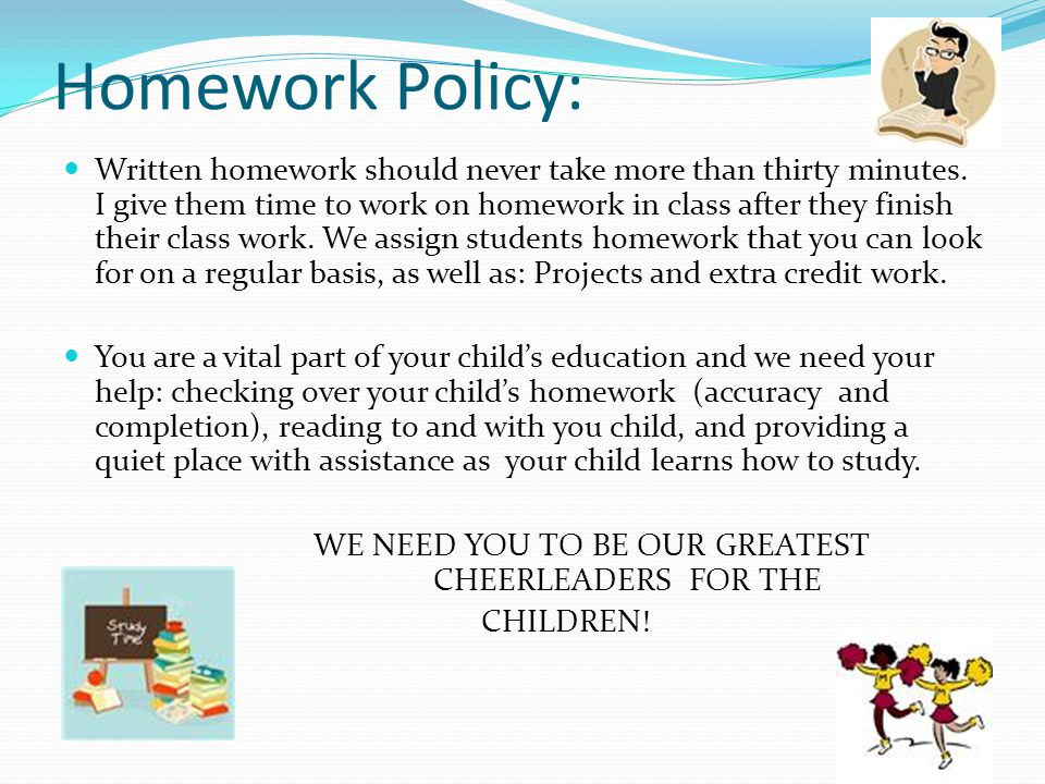 Homework Policy: Written homework should never take more than thirty minutes.
