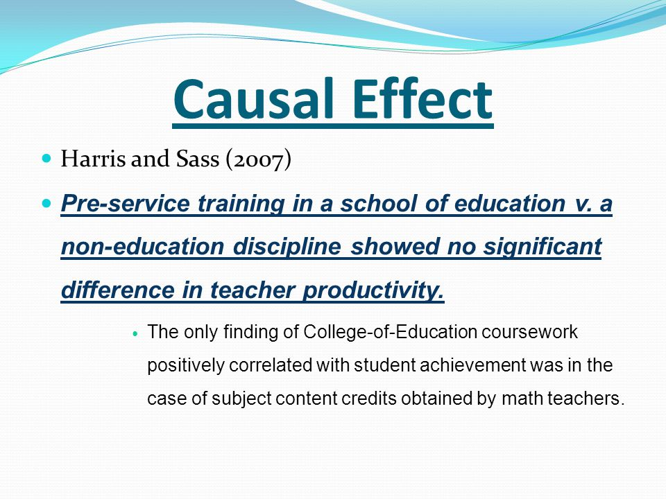 Causal Effect Harris and Sass (2007) Pre-service training in a school of education v. a non-education discipline showed no significant difference in t