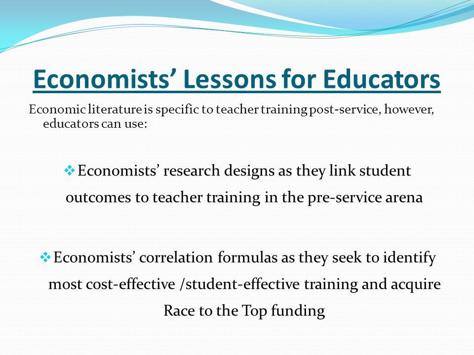 Economists' Lessons for Educators Economic literature is specific to teacher training post-service, however, educators can use:  Economists' research