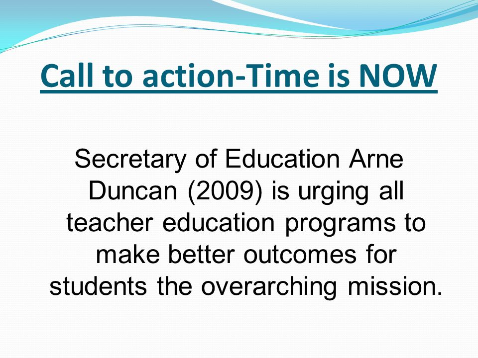 Call to action-Time is NOW Secretary of Education Arne Duncan (2009) is urging all teacher education programs to make better outcomes for students the