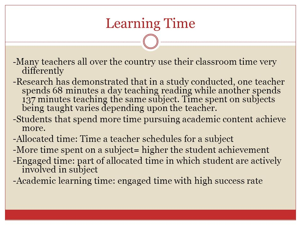Learning Time - Many teachers all over the country use their classroom time very differently -Research has demonstrated that in a study conducted, one