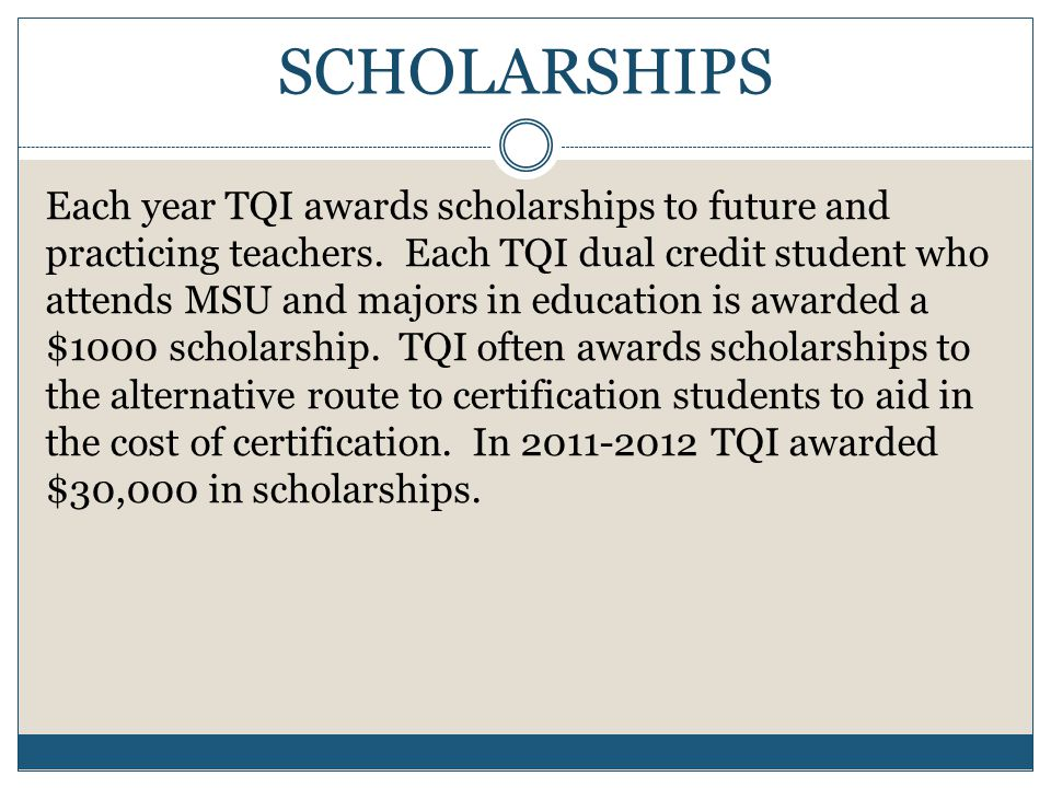 SCHOLARSHIPS Each year TQI awards scholarships to future and practicing teachers.
