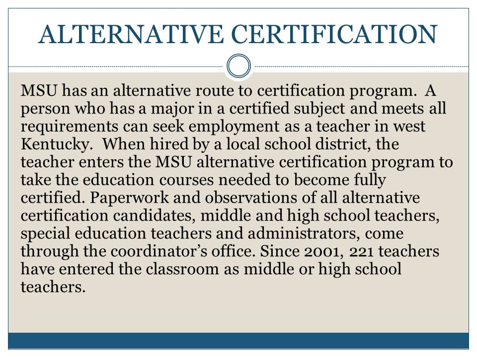ALTERNATIVE CERTIFICATION MSU has an alternative route to certification program.