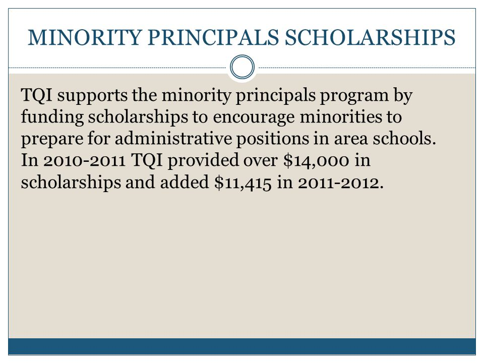 MINORITY PRINCIPALS SCHOLARSHIPS TQI supports the minority principals program by funding scholarships to encourage minorities to prepare for administrative positions in area schools.