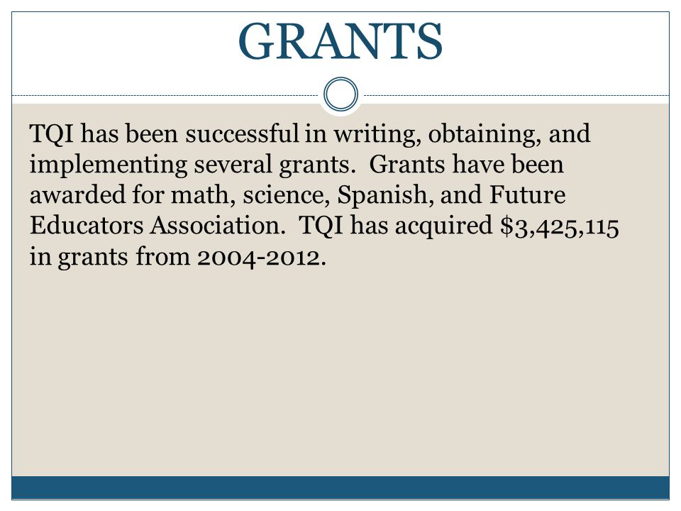 GRANTS TQI has been successful in writing, obtaining, and implementing several grants.