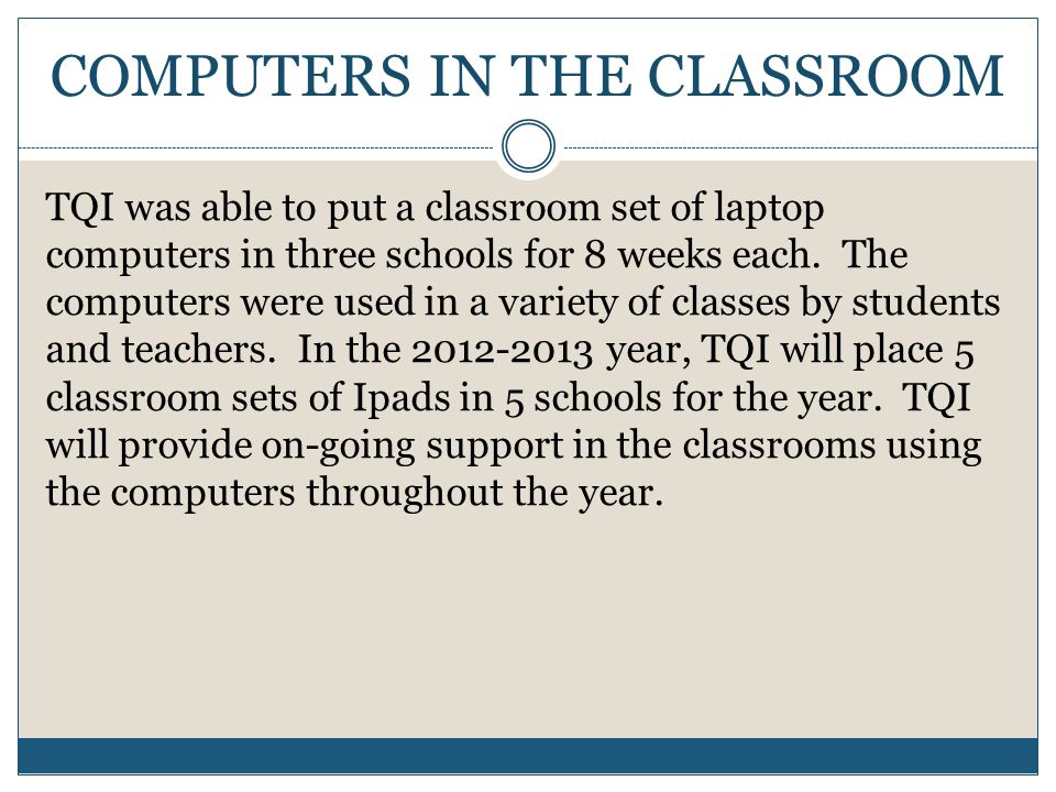 COMPUTERS IN THE CLASSROOM TQI was able to put a classroom set of laptop computers in three schools for 8 weeks each.