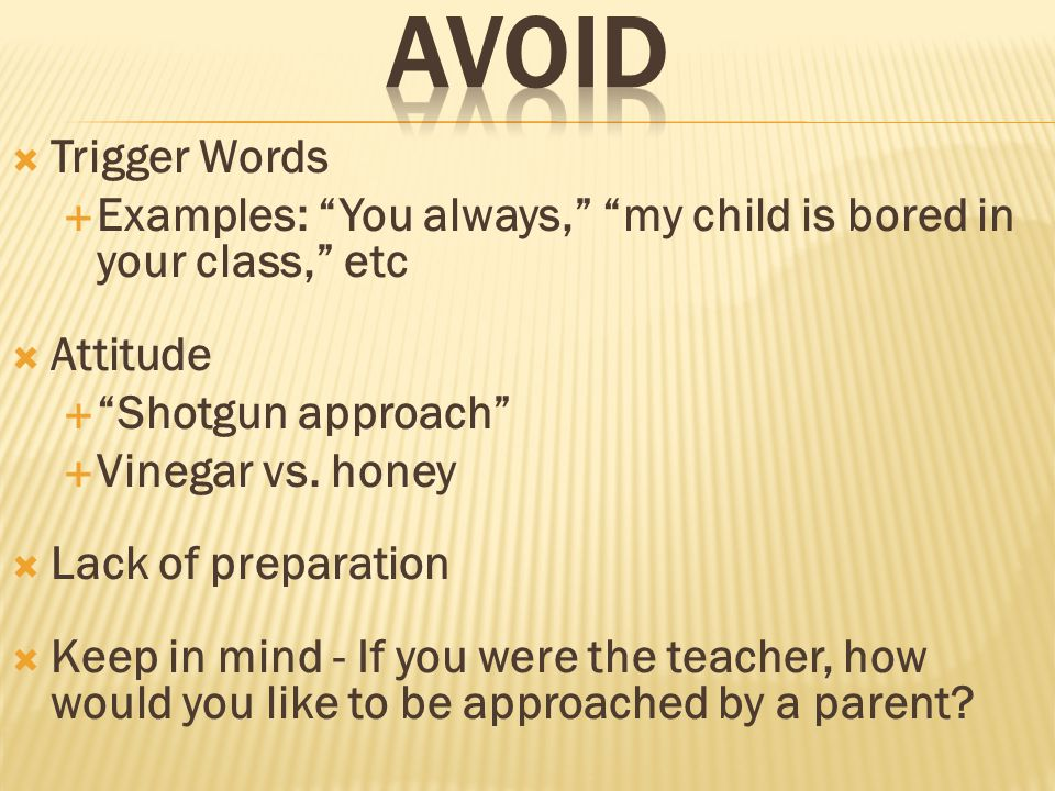  Trigger Words  Examples: You always, my child is bored in your class, etc  Attitude  Shotgun approach  Vinegar vs.