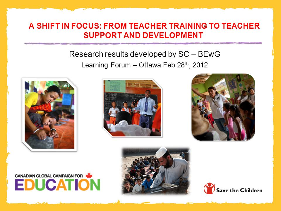 A SHIFT IN FOCUS: FROM TEACHER TRAINING TO TEACHER SUPPORT AND DEVELOPMENT Research results developed by SC – BEwG Learning Forum – Ottawa Feb 28 th, 2012