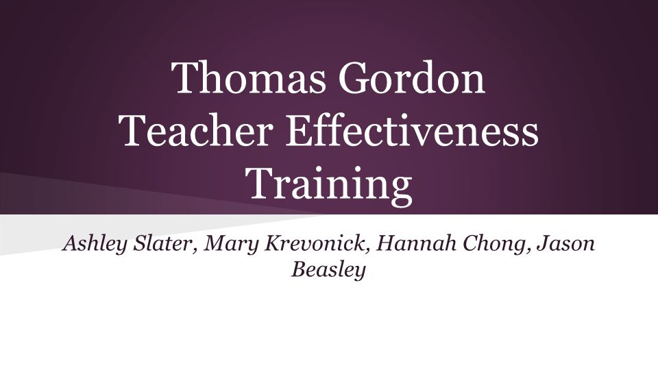 Thomas Gordon Teacher Effectiveness Training Ashley Slater, Mary Krevonick, Hannah Chong, Jason Beasley