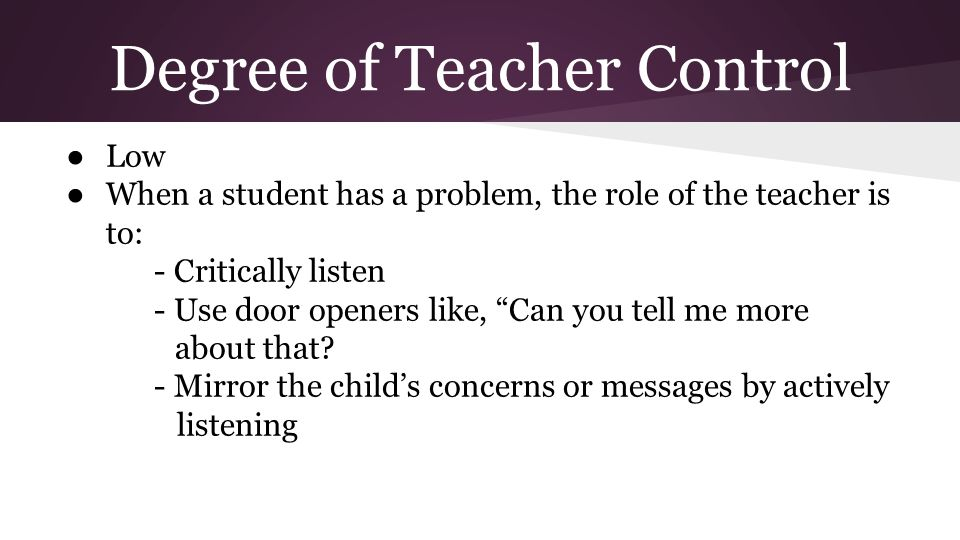 Degree of Teacher Control ● Low ● When a student has a problem, the role of the teacher is to: - Critically listen - Use door openers like, Can you tell me more about that.