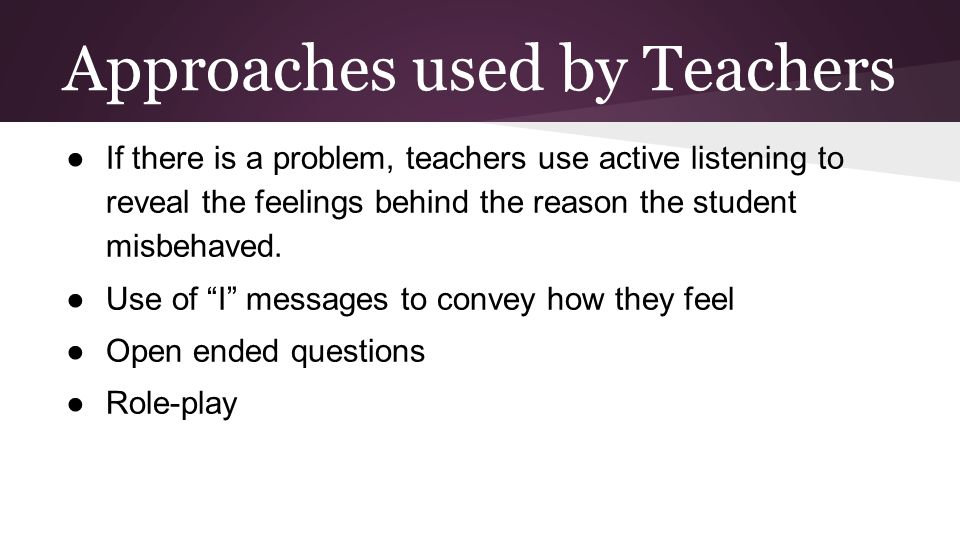 Approaches used by Teachers ●If there is a problem, teachers use active listening to reveal the feelings behind the reason the student misbehaved.