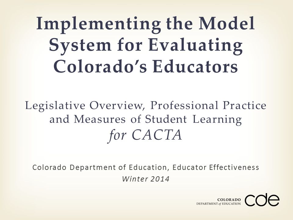 Colorado Department of Education, Educator Effectiveness Winter 2014 Implementing the Model System for Evaluating Colorado's Educators Legislative Overview, Professional Practice and Measures of Student Learning for CACTA