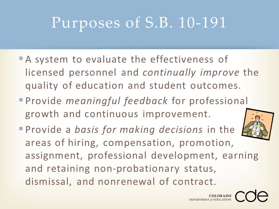 Purposes of S.B. 10-191  A system to evaluate the effectiveness of licensed personnel and continually improve the quality of education and student ou