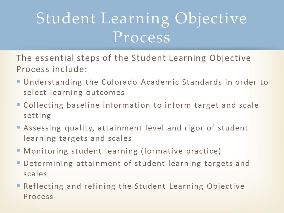 The essential steps of the Student Learning Objective Process include:  Understanding the Colorado Academic Standards in order to select learning out