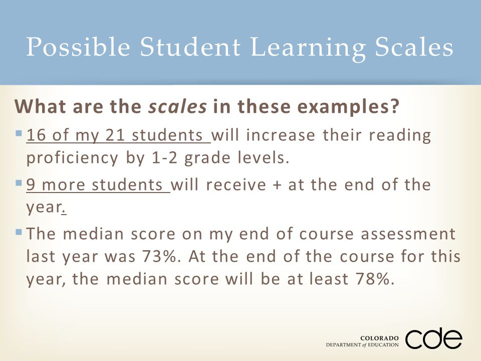 Possible Student Learning Scales What are the scales in these examples?  16 of my 21 students will increase their reading proficiency by 1-2 grade le