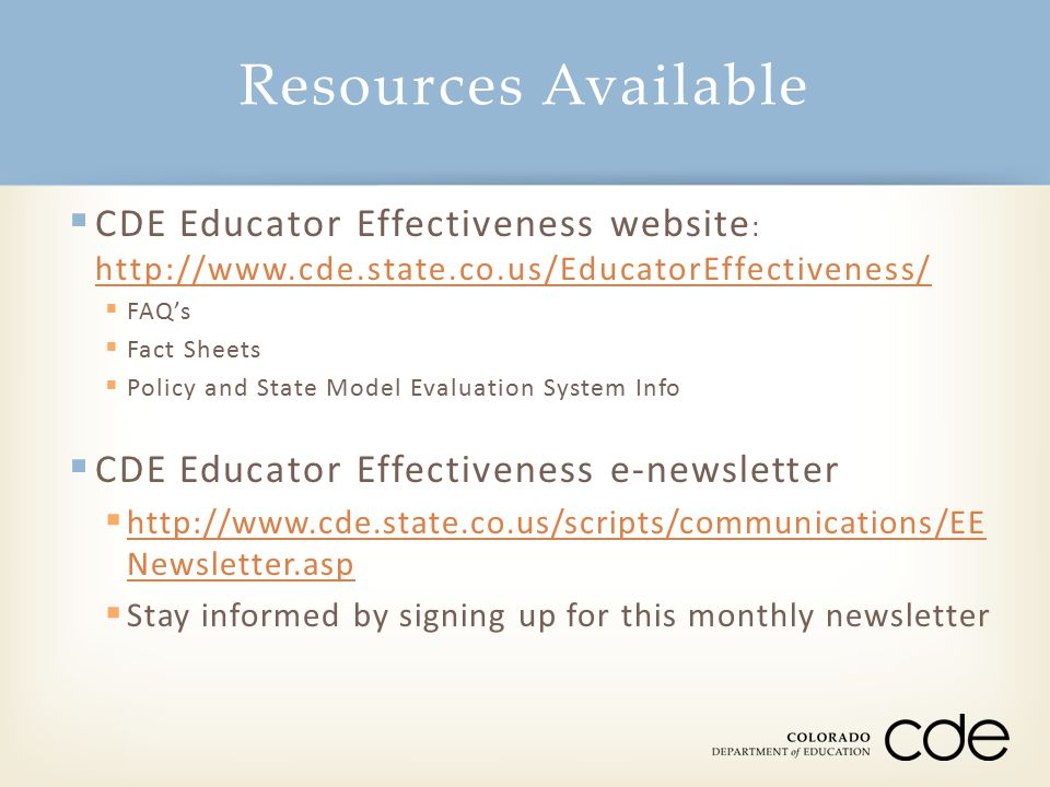 Resources Available  CDE Educator Effectiveness website : http://www.cde.state.co.us/EducatorEffectiveness/ http://www.cde.state.co.us/EducatorEffect
