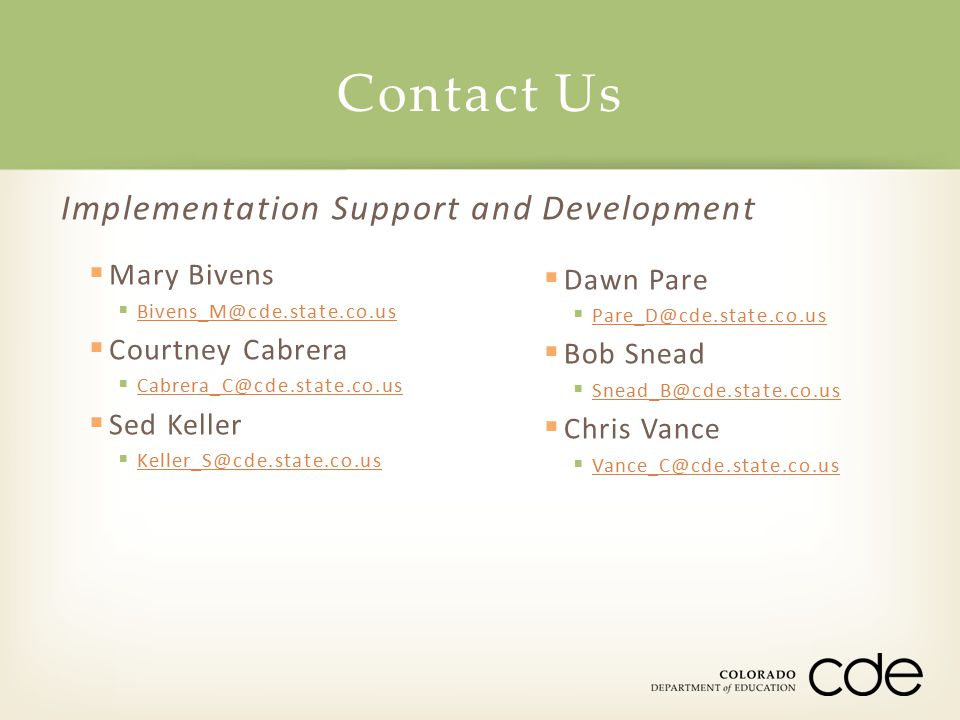 Implementation Support and Development  Mary Bivens  Bivens_M@cde.state.co.us Bivens_M@cde.state.co.us  Courtney Cabrera  Cabrera_C@cde.state.co.u
