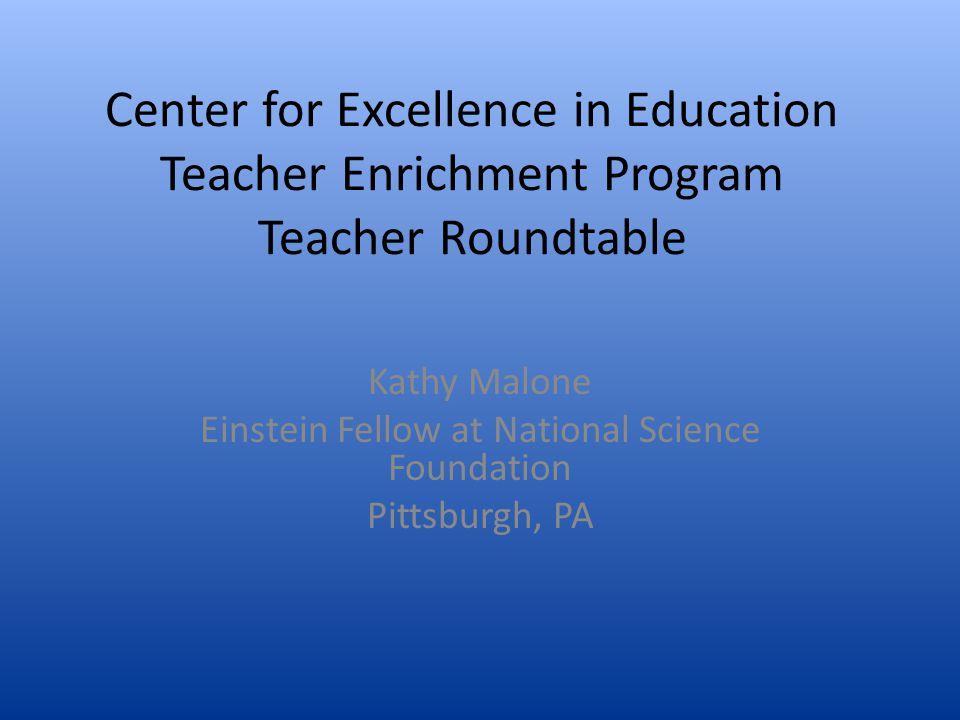 Center for Excellence in Education Teacher Enrichment Program Teacher Roundtable Kathy Malone Einstein Fellow at National Science Foundation Pittsburg