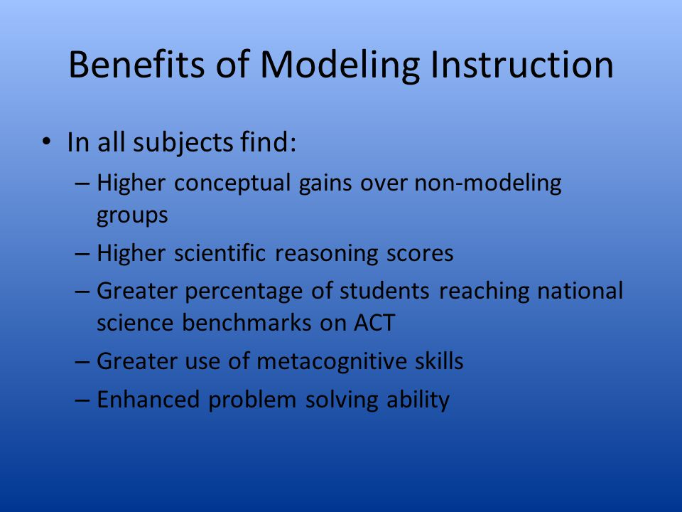 Benefits of Modeling Instruction In all subjects find: – Higher conceptual gains over non-modeling groups – Higher scientific reasoning scores – Great
