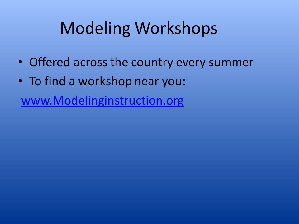 Modeling Workshops Offered across the country every summer To find a workshop near you: www.Modelinginstruction.org