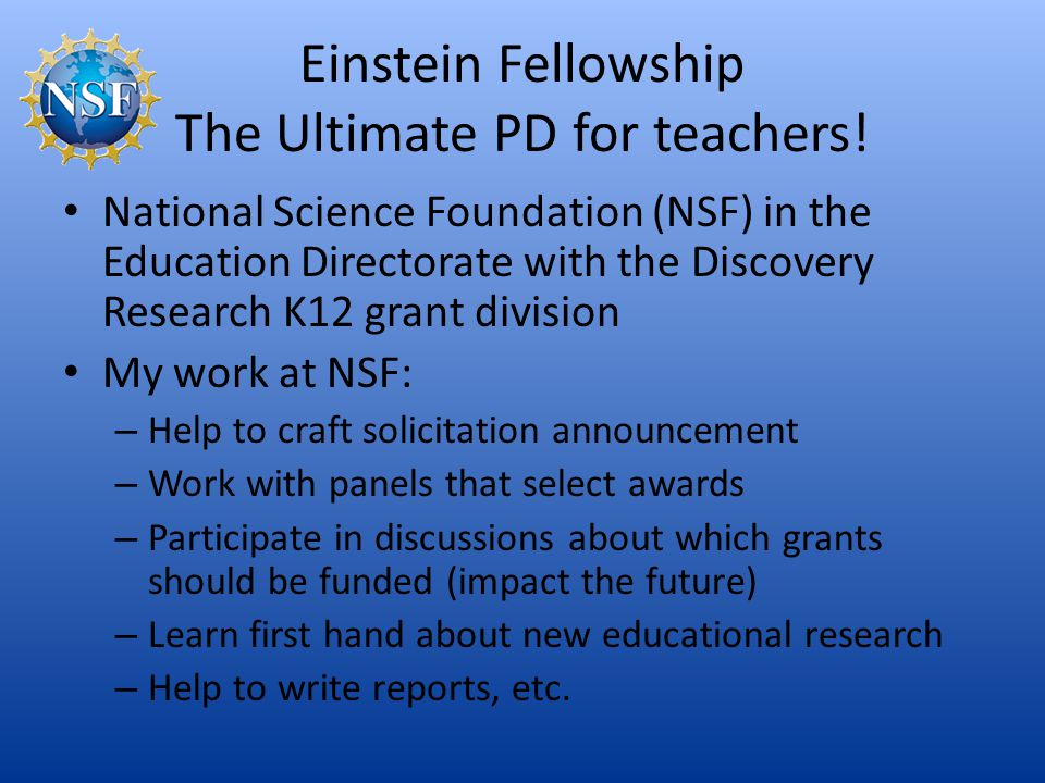 Einstein Fellowship The Ultimate PD for teachers! National Science Foundation (NSF) in the Education Directorate with the Discovery Research K12 grant