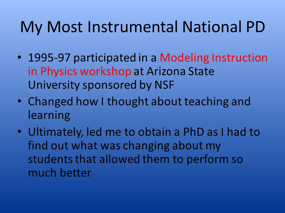 My Most Instrumental National PD 1995-97 participated in a Modeling Instruction in Physics workshop at Arizona State University sponsored by NSF Chang