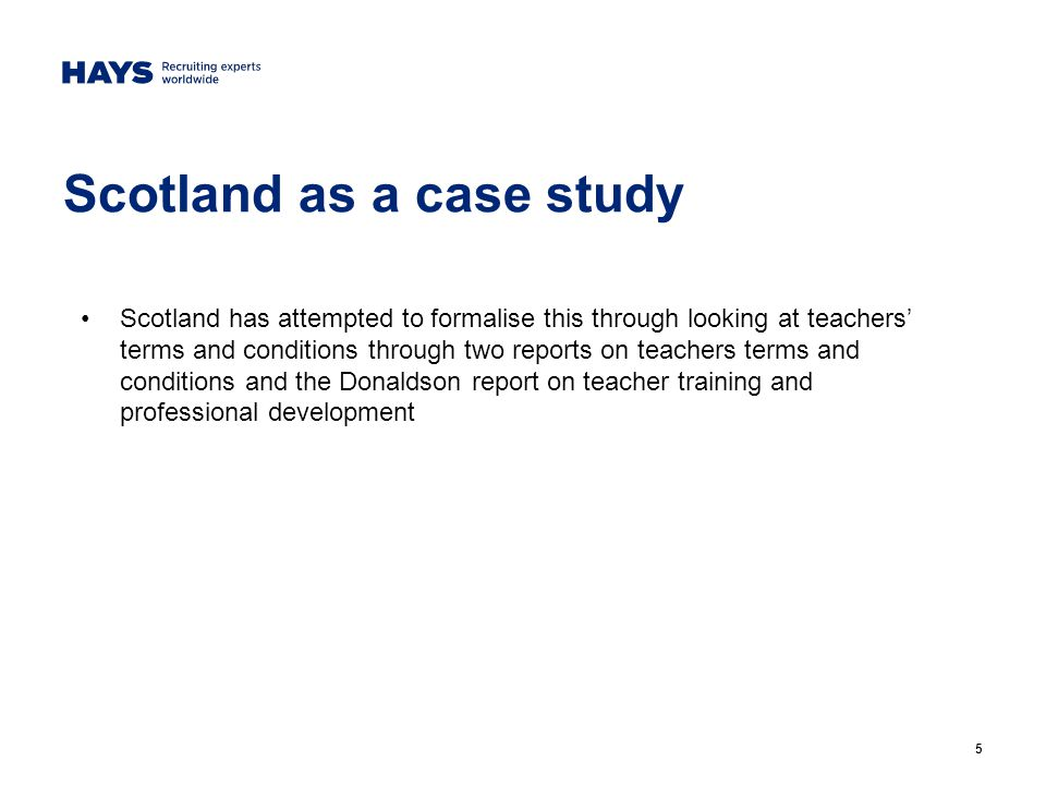 5 Scotland as a case study Scotland has attempted to formalise this through looking at teachers' terms and conditions through two reports on teachers terms and conditions and the Donaldson report on teacher training and professional development