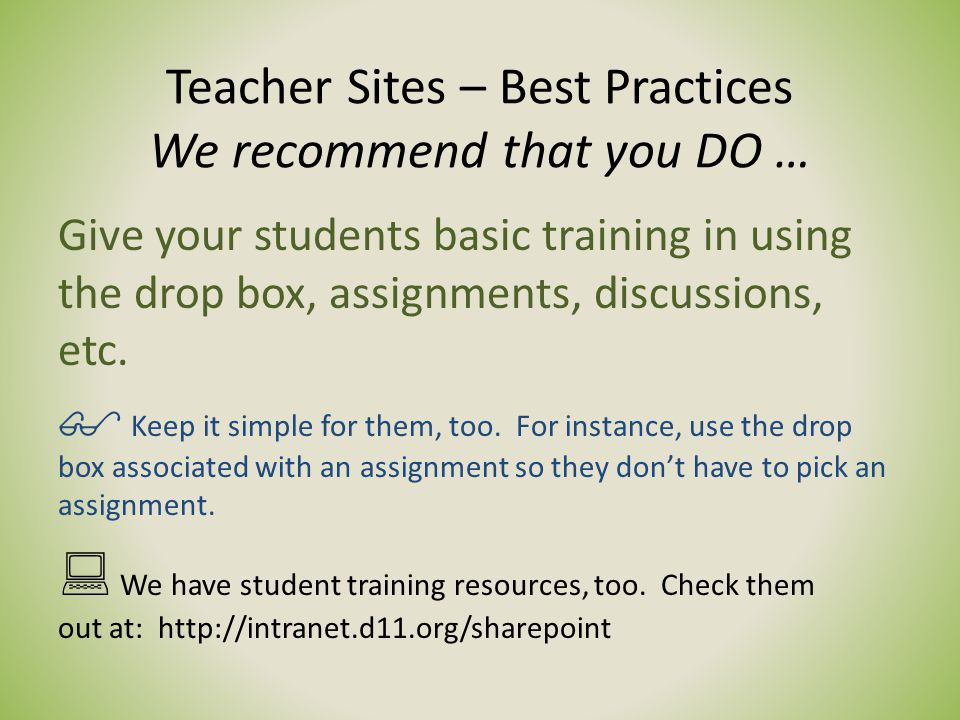 Teacher Sites – Best Practices We recommend that you DO … Give your students basic training in using the drop box, assignments, discussions, etc.