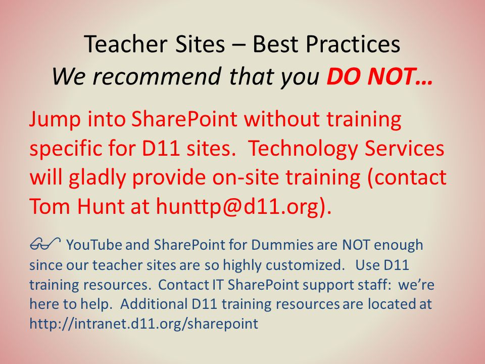 Teacher Sites – Best Practices We recommend that you DO NOT… Jump into SharePoint without training specific for D11 sites.