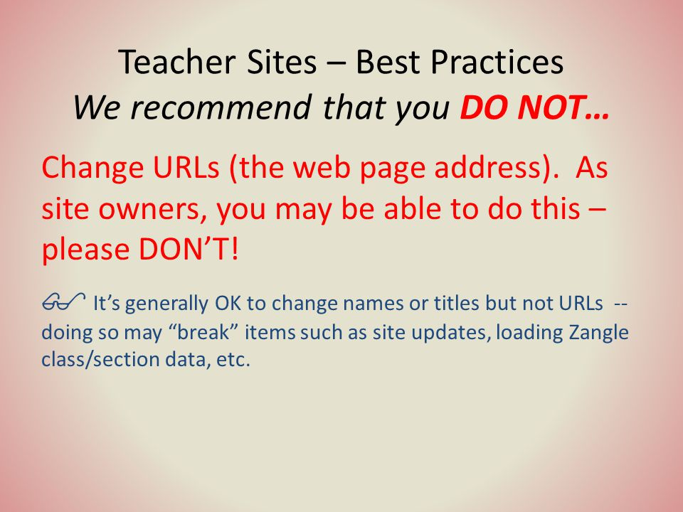 Teacher Sites – Best Practices We recommend that you DO NOT… Change URLs (the web page address).