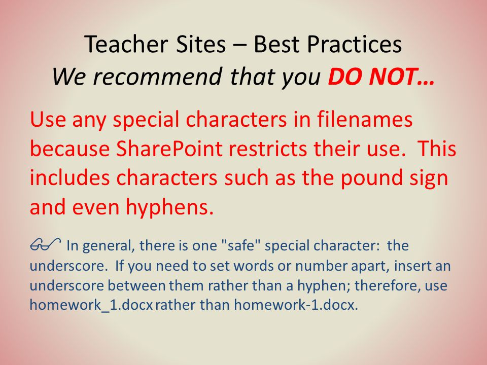 Teacher Sites – Best Practices We recommend that you DO NOT… Use any special characters in filenames because SharePoint restricts their use.