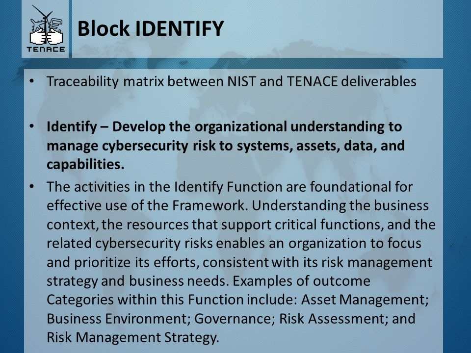Block IDENTIFY Traceability matrix between NIST and TENACE deliverables Identify – Develop the organizational understanding to manage cybersecurity ri