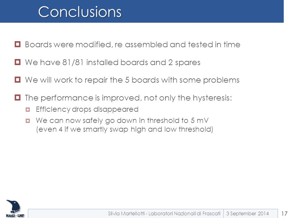 Conclusions 3 September 2014Silvia Martellotti - Laboratori Nazionali di Frascati17  Boards were modified, re assembled and tested in time  We have 81/81 installed boards and 2 spares  We will work to repair the 5 boards with some problems  The performance is improved, not only the hysteresis:  Efficiency drops disappeared  We can now safely go down in threshold to 5 mV (even 4 if we smartly swap high and low threshold)