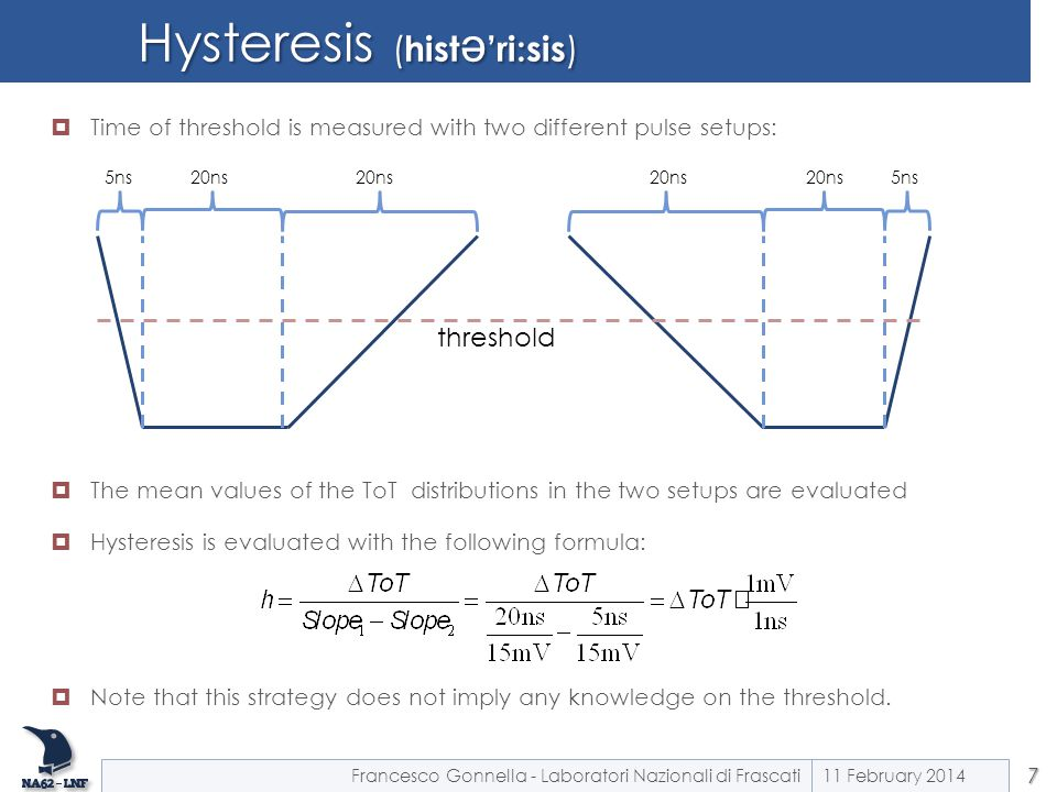 Hysteresis ( hist ə 'ri:sis )  Time of threshold is measured with two different pulse setups:  The mean values of the ToT distributions in the two setups are evaluated  Hysteresis is evaluated with the following formula:  Note that this strategy does not imply any knowledge on the threshold.