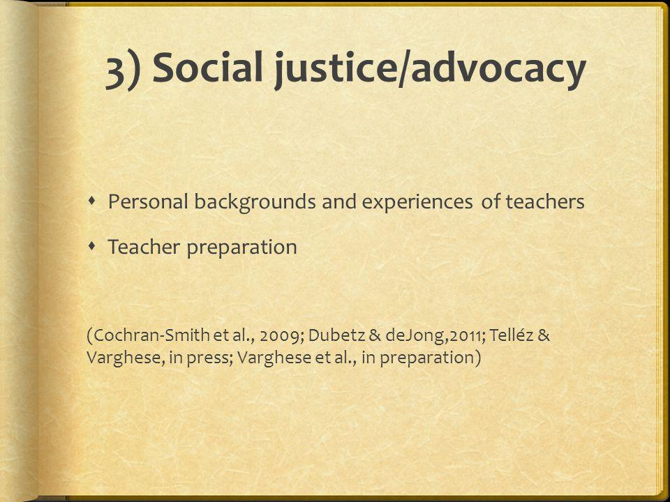 3) Social justice/advocacy  Personal backgrounds and experiences of teachers  Teacher preparation (Cochran-Smith et al., 2009; Dubetz & deJong,2011;