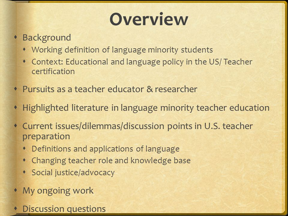 Overview  Background  Working definition of language minority students  Context: Educational and language policy in the US/ Teacher certification  Pursuits as a teacher educator & researcher  Highlighted literature in language minority teacher education  Current issues/dilemmas/discussion points in U.S.