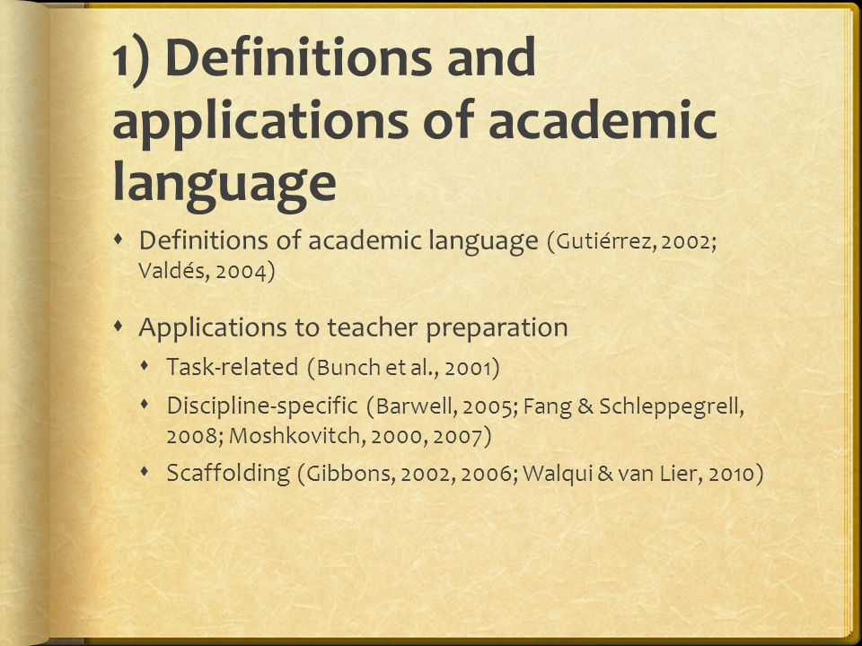 1) Definitions and applications of academic language  Definitions of academic language (Gutiérrez, 2002; Valdés, 2004)  Applications to teacher preparation  Task-related (Bunch et al., 2001)  Discipline-specific (Barwell, 2005; Fang & Schleppegrell, 2008; Moshkovitch, 2000, 2007)  Scaffolding (Gibbons, 2002, 2006; Walqui & van Lier, 2010)