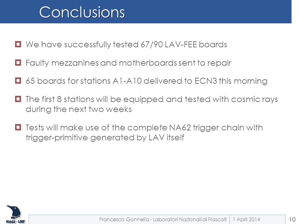 Conclusions  We have successfully tested 67/90 LAV-FEE boards  Faulty mezzanines and motherboards sent to repair  65 boards for stations A1-A10 delivered to ECN3 this morning  The first 8 stations will be equipped and tested with cosmic rays during the next two weeks  Tests will make use of the complete NA62 trigger chain with trigger-primitive generated by LAV itself 1 April 2014Francesco Gonnella - Laboratori Nazionali di Frascati10