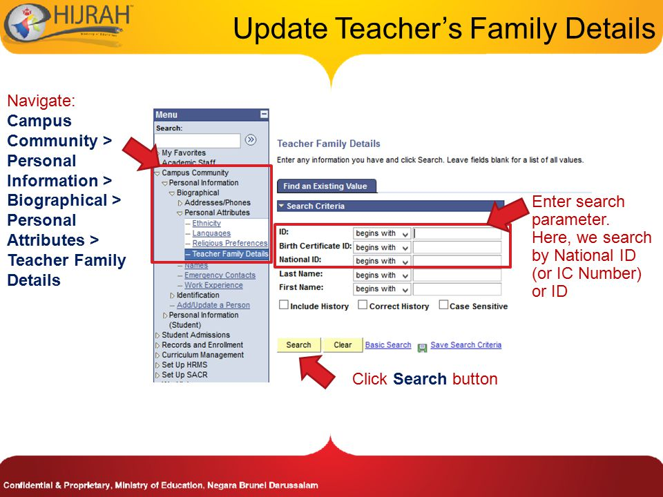 Navigate: Campus Community > Personal Information > Biographical > Personal Attributes > Teacher Family Details Update Teacher's Family Details Click Search button Enter search parameter.