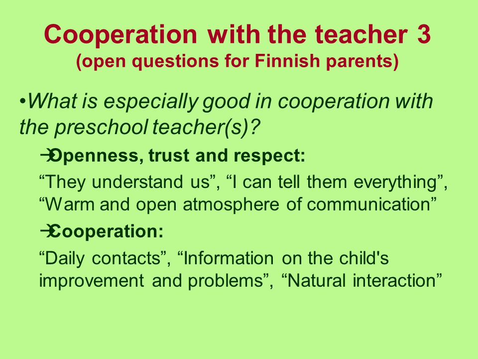 Cooperation with the teacher 3 (open questions for Finnish parents) What is especially good in cooperation with the preschool teacher(s)?  Openness,