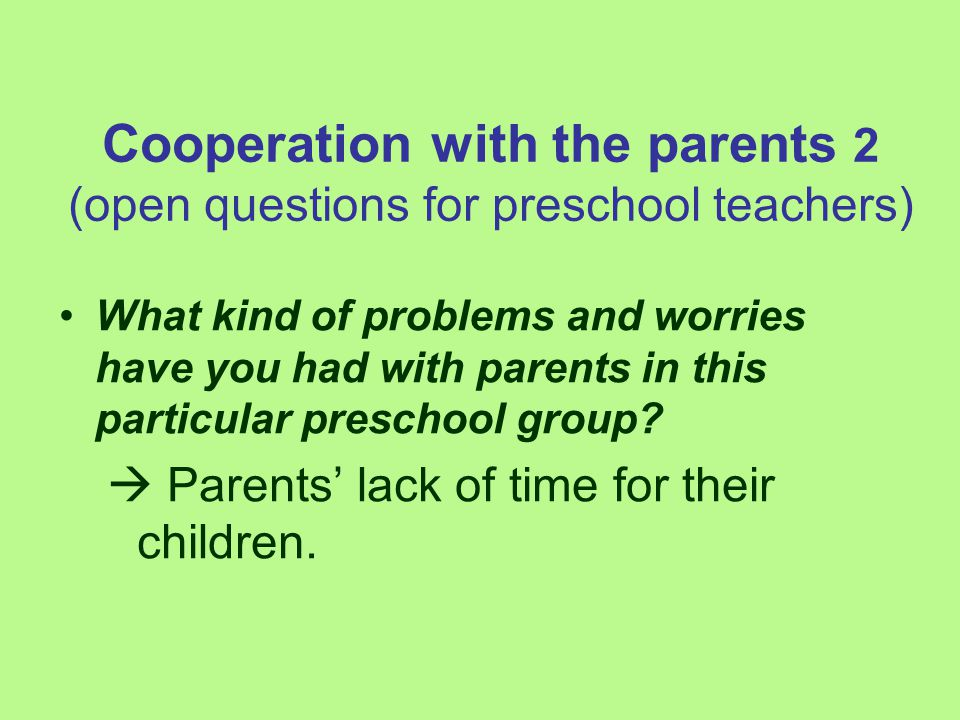 Cooperation with the parents 2 (open questions for preschool teachers) What kind of problems and worries have you had with parents in this particular