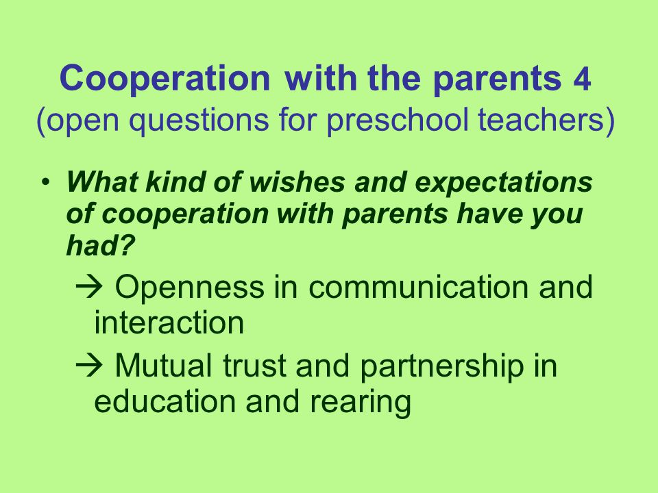 Cooperation with the parents 4 (open questions for preschool teachers) What kind of wishes and expectations of cooperation with parents have you had?