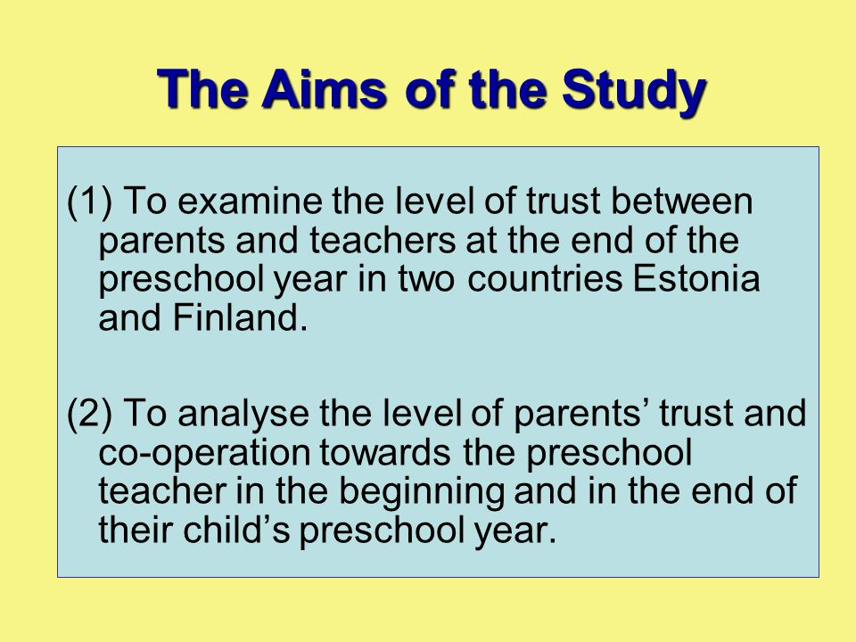 (1) To examine the level of trust between parents and teachers at the end of the preschool year in two countries Estonia and Finland. (2) To analyse t