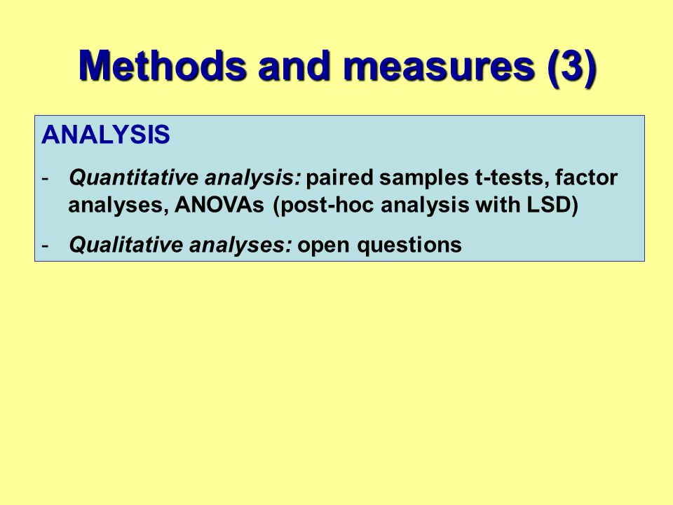 Methods and measures (3) ANALYSIS -Quantitative analysis: paired samples t-tests, factor analyses, ANOVAs (post-hoc analysis with LSD) -Qualitative an